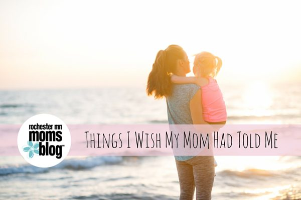 Things I Wish My Mom Had told Me | Rochester MN Moms Blog